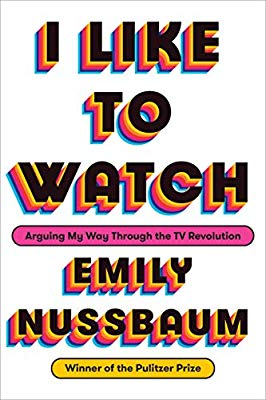 I Like To Watch: Arguing My Way Through the TV Revolution by Emily Nussbaum