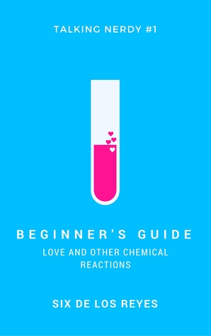 Beginner's Guide: Love and Other Chemical Reactions by Six de los Reyes
