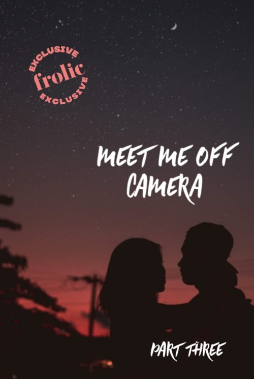 Frolic Original Story: Meet Me Off Camera, Part Three