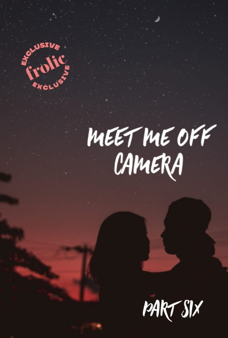 Frolic Original Story: Meet Me Off Camera, Part Six