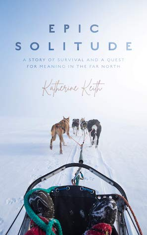Epic Solitude: A Story of Survival and a Quest for Meaning in the Far North by Katherine Keith
