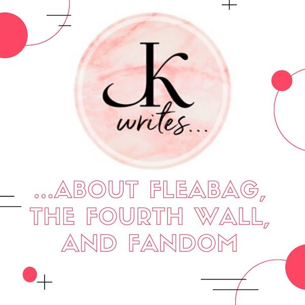 J. Kenner Writes...About Fleabag, the Fourth Wall, and Fandom