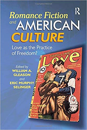 Romance Fiction and American Culture: Love As the Practice of Freedom? edited by William A. Gleason and Eric Murphy Selinger
