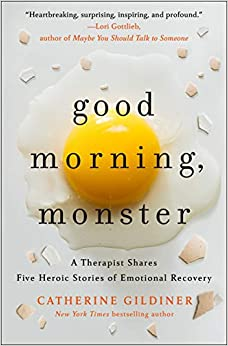 Good Morning, Monster A Therapist Shares Five Heroic Stories of Emotional Recovery by Catherine Gildiner