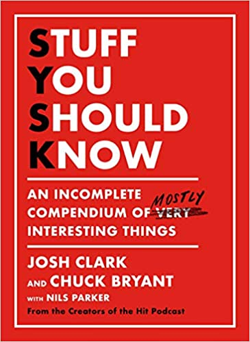 Stuff You Should Know An Incomplete Compendium of Mostly Interesting Things by Josh Clark and Chuck Bryant