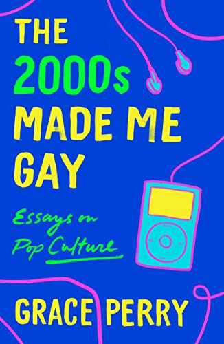 The 2000s Made Me Gay by Grace Perry