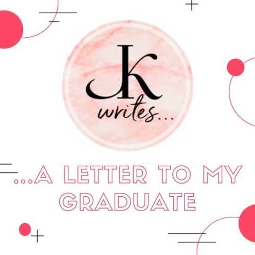 JK Writes...a letter to my graduate